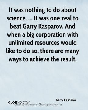 It was nothing to do about science, ... It was one zeal to beat Garry Kasparov. And when a big corporation with unlimited resources would like to do so, there are many ways to achieve the result.