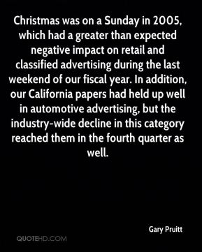 Christmas was on a Sunday in 2005, which had a greater than expected negative impact on retail and classified advertising during the last weekend of our fiscal year. In addition, our California papers had held up well in automotive advertising, but the industry-wide decline in this category reached them in the fourth quarter as well.