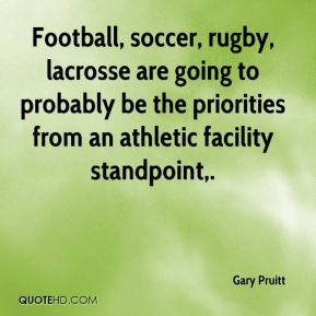 Football, soccer, rugby, lacrosse are going to probably be the priorities from an athletic facility standpoint.