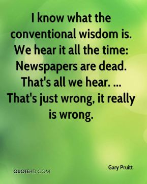 I know what the conventional wisdom is. We hear it all the time: Newspapers are dead. That's all we hear. ... That's just wrong, it really is wrong.