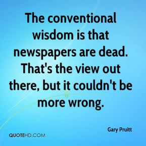 The conventional wisdom is that newspapers are dead. That's the view out there, but it couldn't be more wrong.