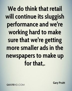 We do think that retail will continue its sluggish performance and we're working hard to make sure that we're getting more smaller ads in the newspapers to make up for that.