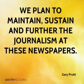 Gary Pruitt - We plan to maintain, sustain and further the journalism at these newspapers.