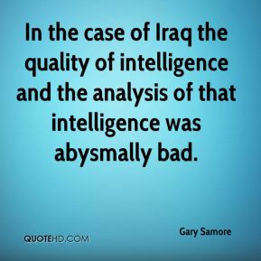 In the case of Iraq the quality of intelligence and the analysis of that intelligence was abysmally bad.