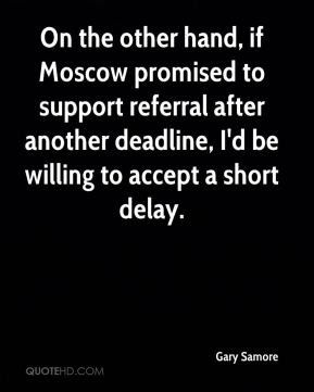 On the other hand, if Moscow promised to support referral after another deadline, I'd be willing to accept a short delay.