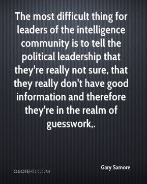 The most difficult thing for leaders of the intelligence community is to tell the political leadership that they're really not sure, that they really don't have good information and therefore they're in the realm of guesswork.