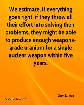 Gary Samore - We estimate, if everything goes right, if they throw all their effort into solving their problems, they might be able to produce enough weapons-grade uranium for a single nuclear weapon within five years.