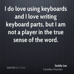 Geddy Lee - I do love using keyboards and I love writing keyboard parts, but I am not a player in the true sense of the word.