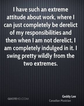 I have such an extreme attitude about work, where I can just completely be derelict of my responsibilities and then when I am not derelict, I am completely indulged in it. I swing pretty wildly from the two extremes.