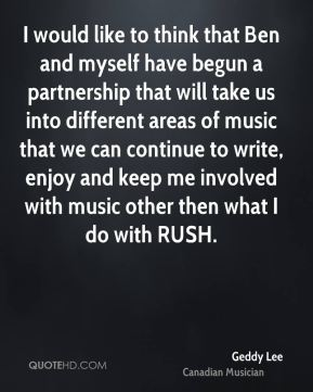 I would like to think that Ben and myself have begun a partnership that will take us into different areas of music that we can continue to write, enjoy and keep me involved with music other then what I do with RUSH.