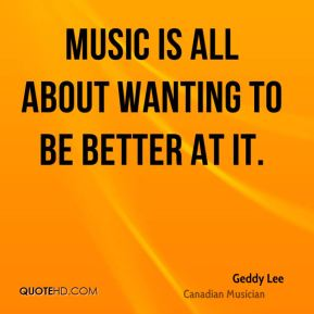 Music is all about wanting to be better at it.