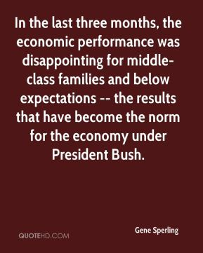 Gene Sperling - In the last three months, the economic performance was disappointing for middle-class families and below expectations -- the results that have become the norm for the economy under President Bush.