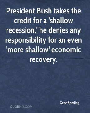 Gene Sperling - President Bush takes the credit for a 'shallow recession,' he denies any responsibility for an even 'more shallow' economic recovery.
