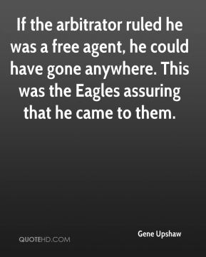 Gene Upshaw - If the arbitrator ruled he was a free agent, he could have gone anywhere. This was the Eagles assuring that he came to them.