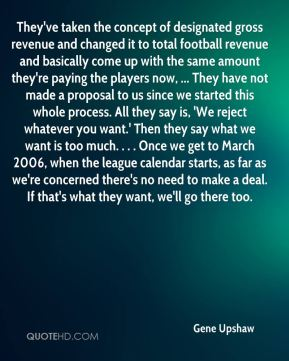 Gene Upshaw - They've taken the concept of designated gross revenue and changed it to total football revenue and basically come up with the same amount they're paying the players now, ... They have not made a proposal to us since we started this whole process. All they say is, 'We reject whatever you want.' Then they say what we want is too much. . . . Once we get to March 2006, when the league calendar starts, as far as we're concerned there's no need to make a deal. If that's what they want, we'll go there too.