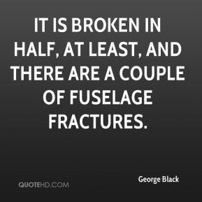 George Black - It is broken in half, at least, and there are a couple of fuselage fractures.