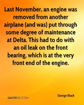 George Black - Last November, an engine was removed from another airplane (and was) put through some degree of maintenance at Delta. This had to do with an oil leak on the front bearing, which is at the very front end of the engine.