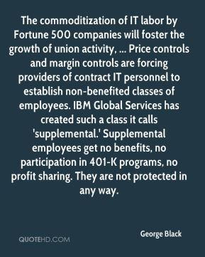 George Black - The commoditization of IT labor by Fortune 500 companies will foster the growth of union activity, ... Price controls and margin controls are forcing providers of contract IT personnel to establish non-benefited classes of employees. IBM Global Services has created such a class it calls 'supplemental.' Supplemental employees get no benefits, no participation in 401-K programs, no profit sharing. They are not protected in any way.