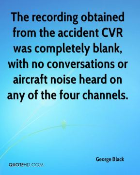 George Black - The recording obtained from the accident CVR was completely blank, with no conversations or aircraft noise heard on any of the four channels.