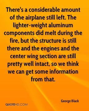 George Black - There's a considerable amount of the airplane still left. The lighter-weight aluminum components did melt during the fire, but the structure is still there and the engines and the center wing section are still pretty well intact, so we think we can get some information from that.