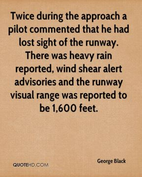 George Black - Twice during the approach a pilot commented that he had lost sight of the runway. There was heavy rain reported, wind shear alert advisories and the runway visual range was reported to be 1,600 feet.