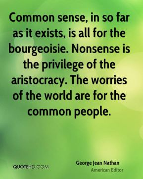 Common sense, in so far as it exists, is all for the bourgeoisie. Nonsense is the privilege of the aristocracy. The worries of the world are for the common people.