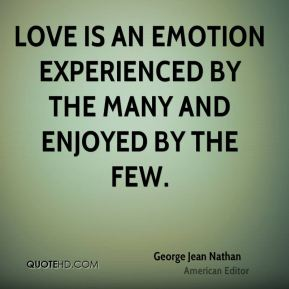 George Jean Nathan - Love is an emotion experienced by the many and enjoyed by the few.