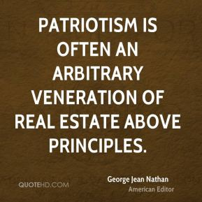 George Jean Nathan - Patriotism is often an arbitrary veneration of real estate above principles.