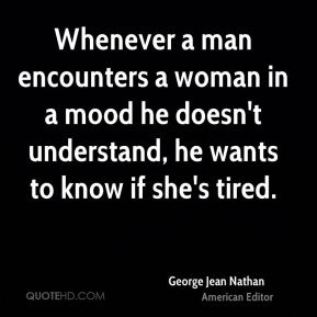 Whenever a man encounters a woman in a mood he doesn't understand, he wants to know if she's tired.