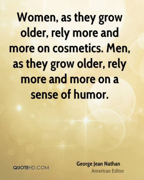 George Jean Nathan - Women, as they grow older, rely more and more on cosmetics. Men, as they grow older, rely more and more on a sense of humor.