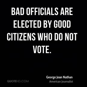 George Jean Nathan - Bad officials are elected by good citizens who do not vote.