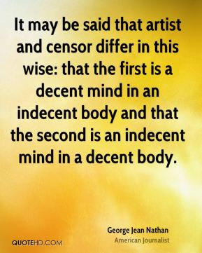 George Jean Nathan - It may be said that artist and censor differ in this wise: that the first is a decent mind in an indecent body and that the second is an indecent mind in a decent body.