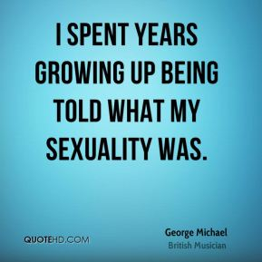 George Michael - I spent years growing up being told what my sexuality was.
