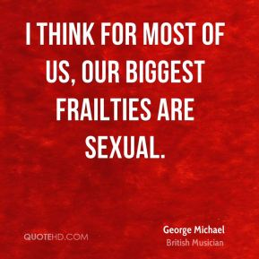 I think for most of us, our biggest frailties are sexual.