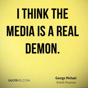 I think the media is a real demon.