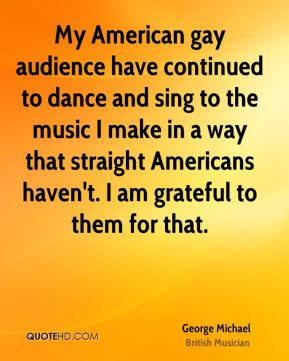 George Michael - My American gay audience have continued to dance and sing to the music I make in a way that straight Americans haven't. I am grateful to them for that.