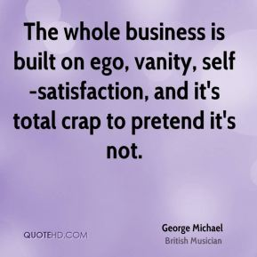 The whole business is built on ego, vanity, self-satisfaction, and it's total crap to pretend it's not.