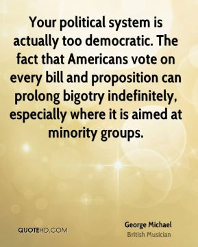 Your political system is actually too democratic. The fact that Americans vote on every bill and proposition can prolong bigotry indefinitely, especially where it is aimed at minority groups.