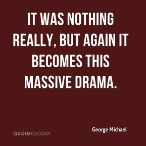 George Michael - It was nothing really, but again it becomes this massive drama.