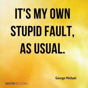 George Michael - It's my own stupid fault, as usual.