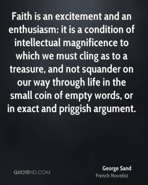 George Sand - Faith is an excitement and an enthusiasm: it is a condition of intellectual magnificence to which we must cling as to a treasure, and not squander on our way through life in the small coin of empty words, or in exact and priggish argument.