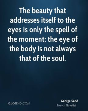 The beauty that addresses itself to the eyes is only the spell of the moment; the eye of the body is not always that of the soul.