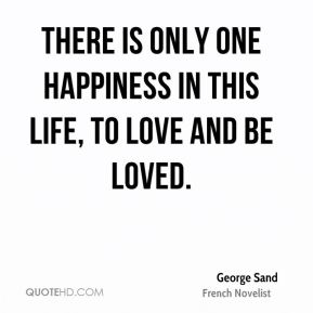 There is only one happiness in this life, to love and be loved.