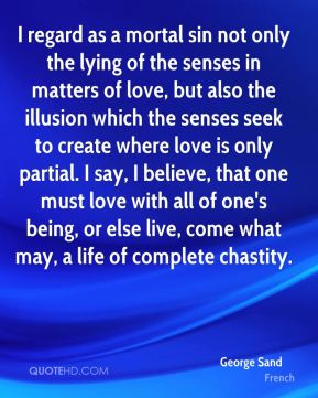 George Sand - I regard as a mortal sin not only the lying of the senses in matters of love, but also the illusion which the senses seek to create where love is only partial. I say, I believe, that one must love with all of one's being, or else live, come what may, a life of complete chastity.