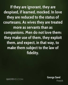 George Sand - If they are ignorant, they are despised, if learned, mocked. In love they are reduced to the status of courtesans. As wives they are treated more as servants than as companions. Men do not love them: they make use of them, they exploit them, and expect, in that way, to make them subject to the law of fidelity.