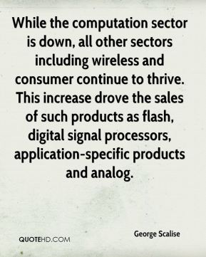 While the computation sector is down, all other sectors including wireless and consumer continue to thrive. This increase drove the sales of such products as flash, digital signal processors, application-specific products and analog.