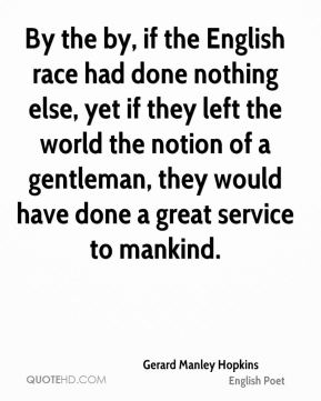 Gerard Manley Hopkins - By the by, if the English race had done nothing else, yet if they left the world the notion of a gentleman, they would have done a great service to mankind.