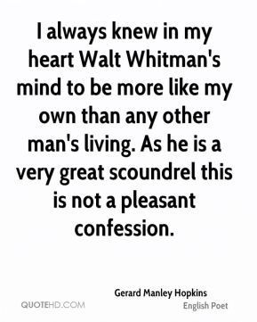 Gerard Manley Hopkins - I always knew in my heart Walt Whitman's mind to be more like my own than any other man's living. As he is a very great scoundrel this is not a pleasant confession.