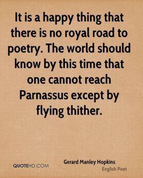 Gerard Manley Hopkins - It is a happy thing that there is no royal road to poetry. The world should know by this time that one cannot reach Parnassus except by flying thither.