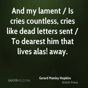 Gerard Manley Hopkins - And my lament / Is cries countless, cries like dead letters sent / To dearest him that lives alas! away.